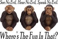 See No Evil, Hear No Evil, Say No Evil. Where's the fun in that?